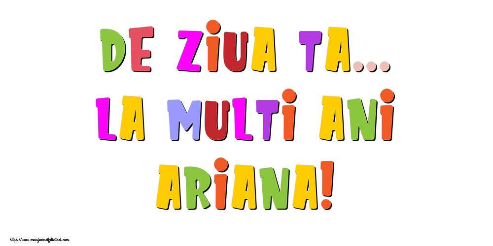 Felicitari de la multi ani - De ziua ta... La multi ani, Ariana!