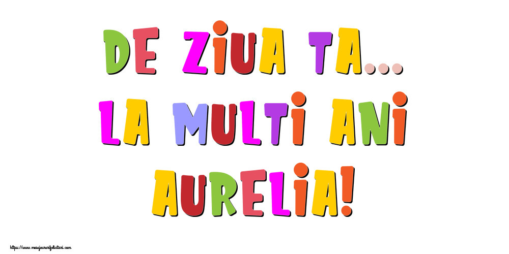 Felicitari de la multi ani - De ziua ta... La multi ani, Aurelia!