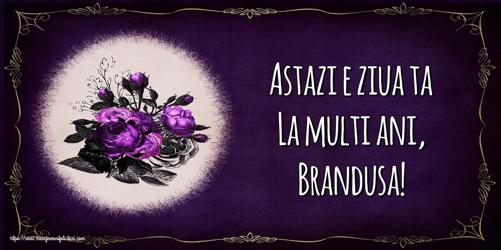 Felicitari de la multi ani - Astazi e ziua ta La multi ani, Brandusa!