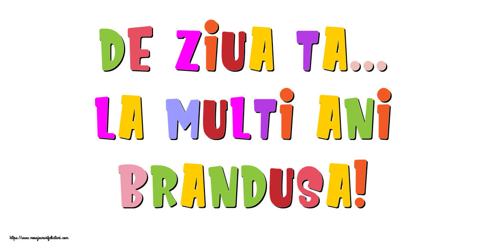 Felicitari de la multi ani - De ziua ta... La multi ani, Brandusa!