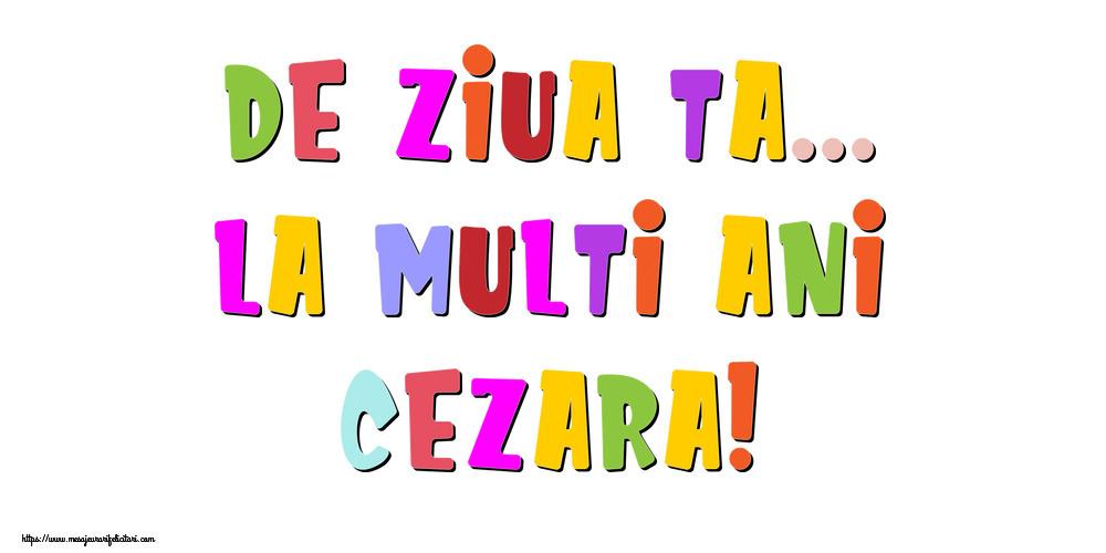 Felicitari de la multi ani - De ziua ta... La multi ani, Cezara!
