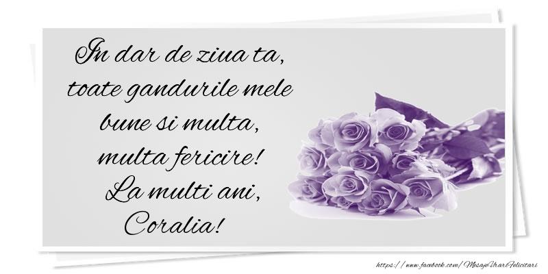 Felicitari de la multi ani - In dar de ziua ta, toate gandurile mele bune si multa, multa fericire! La multi ani, Coralia!