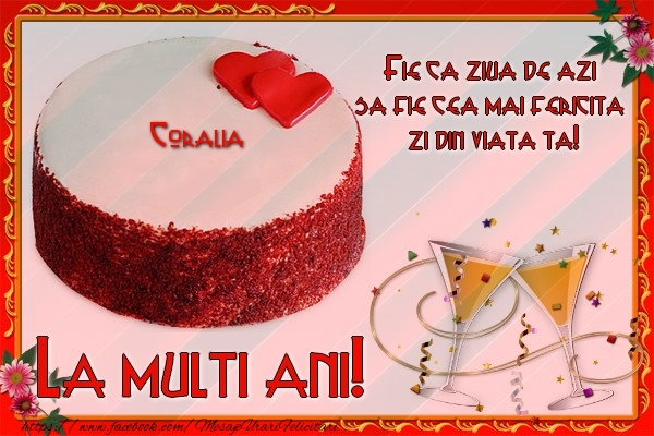 Felicitari de la multi ani - La multi ani, Coralia! Fie ca ziua de azi sa fie cea mai fericita  zi din viata ta!