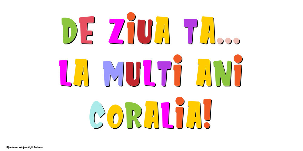 Felicitari de la multi ani - De ziua ta... La multi ani, Coralia!