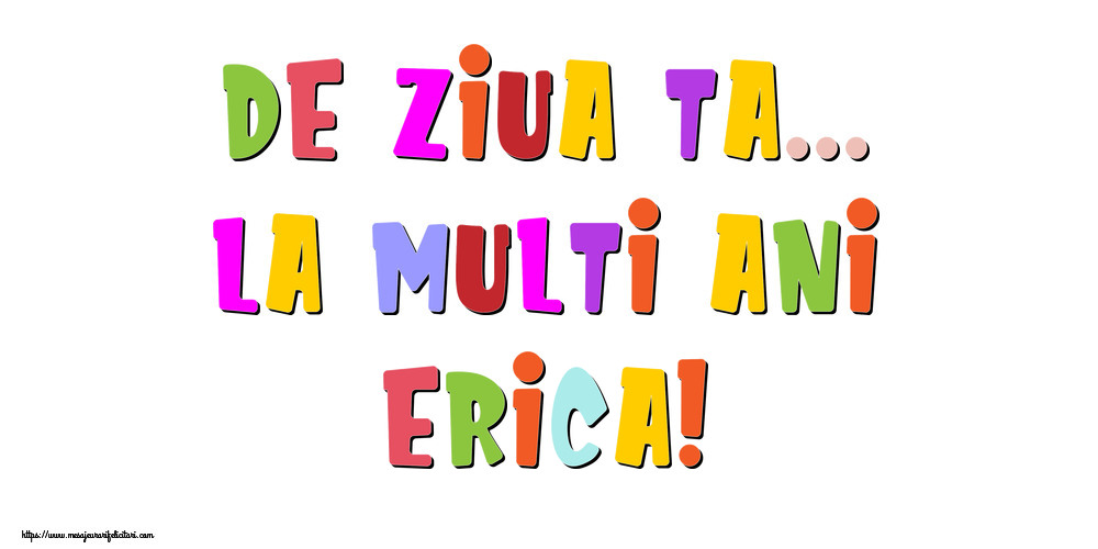 Felicitari de la multi ani - De ziua ta... La multi ani, Erica!