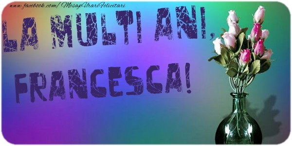 Felicitari de la multi ani - La multi ani, Francesca