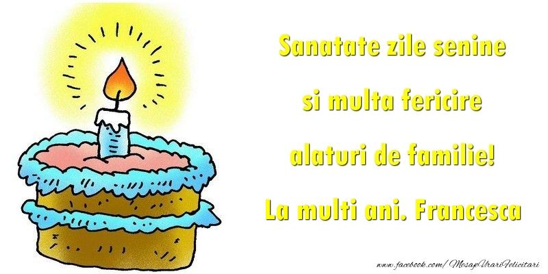 Felicitari de la multi ani - Sanatate zile senine si multa fericire alaturi de familie! Francesca