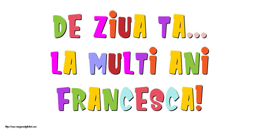Felicitari de la multi ani - De ziua ta... La multi ani, Francesca!
