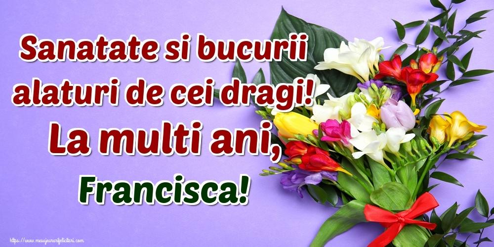 Felicitari de la multi ani - Sanatate si bucurii alaturi de cei dragi! La multi ani, Francisca!