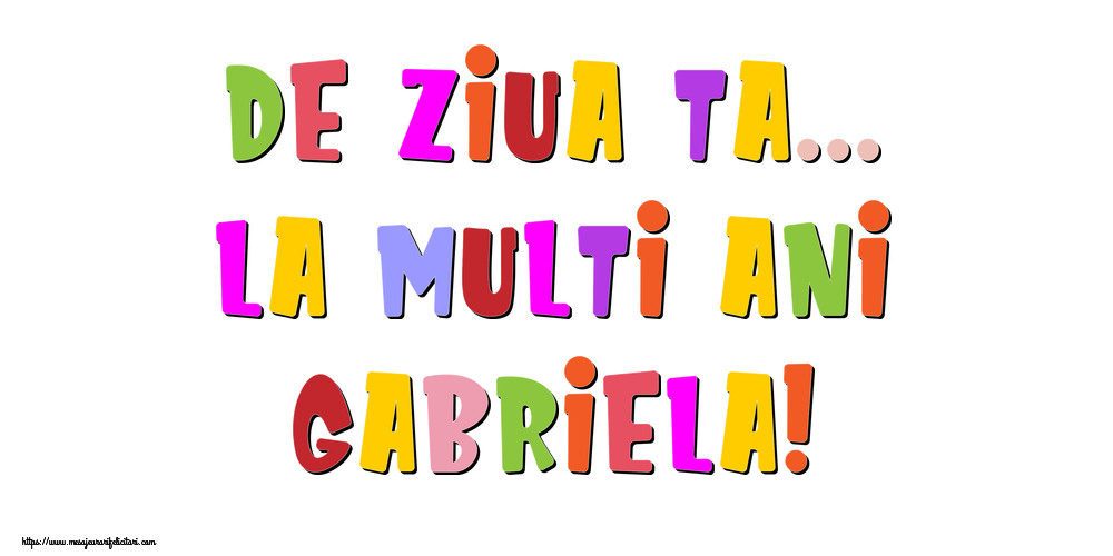 Felicitari de la multi ani - De ziua ta... La multi ani, Gabriela!