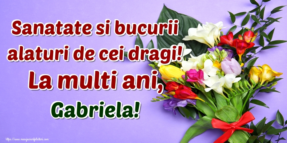 Felicitari de la multi ani - Sanatate si bucurii alaturi de cei dragi! La multi ani, Gabriela!