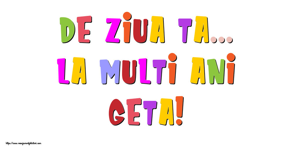 Felicitari de la multi ani - De ziua ta... La multi ani, Geta!