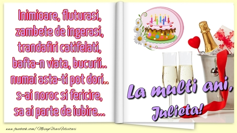 Felicitari de la multi ani - Inimioare, fluturasi, zambete de ingerasi, trandafiri catifelati, bafta-n viata, bucurii.. numai asta-ti pot dori.. s-ai noroc si fericire, sa ai parte de iubire...La multi ani, Julieta!