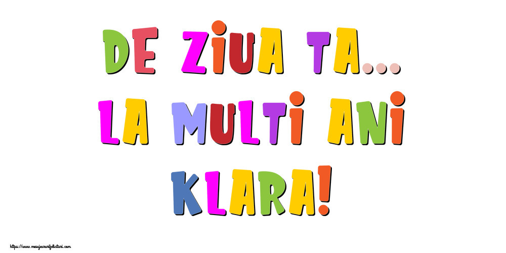 Felicitari de la multi ani - De ziua ta... La multi ani, Klara!