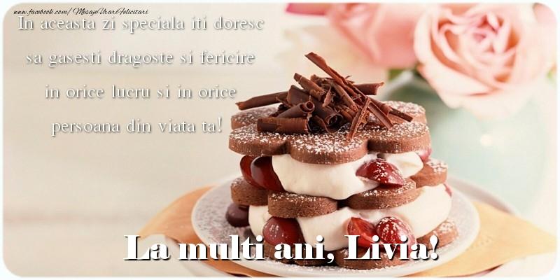 Felicitari de la multi ani - La multi ani, Livia. In aceasta zi speciala iti doresc sa gasesti dragoste si fericire in orice lucru si in orice persoana din viata ta!
