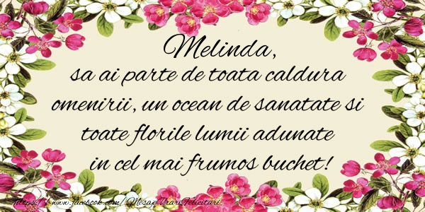 Felicitari de la multi ani - Melinda, sa ai parte de toata caldura omenirii, un ocean de sanatate si toate florile lumii adunate in cel mai frumos buchet!
