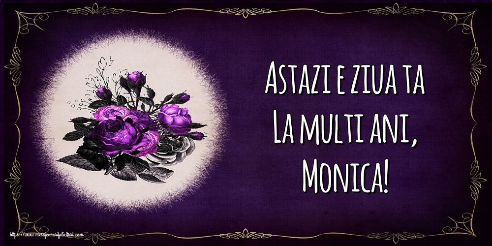 Felicitari de la multi ani - Astazi e ziua ta La multi ani, Monica!