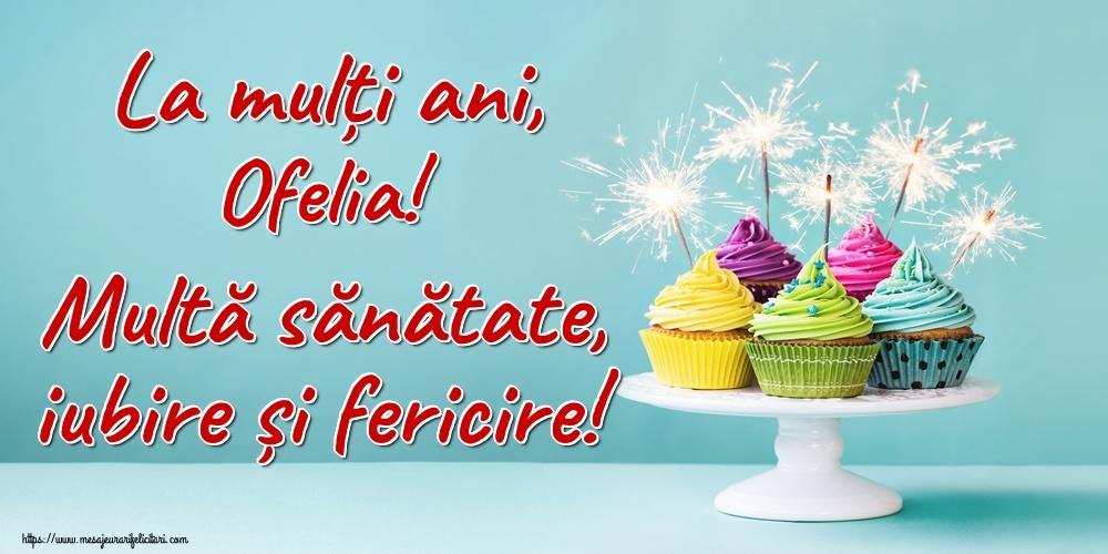 Felicitari de la multi ani - La mulți ani, Ofelia! Multă sănătate, iubire și fericire!