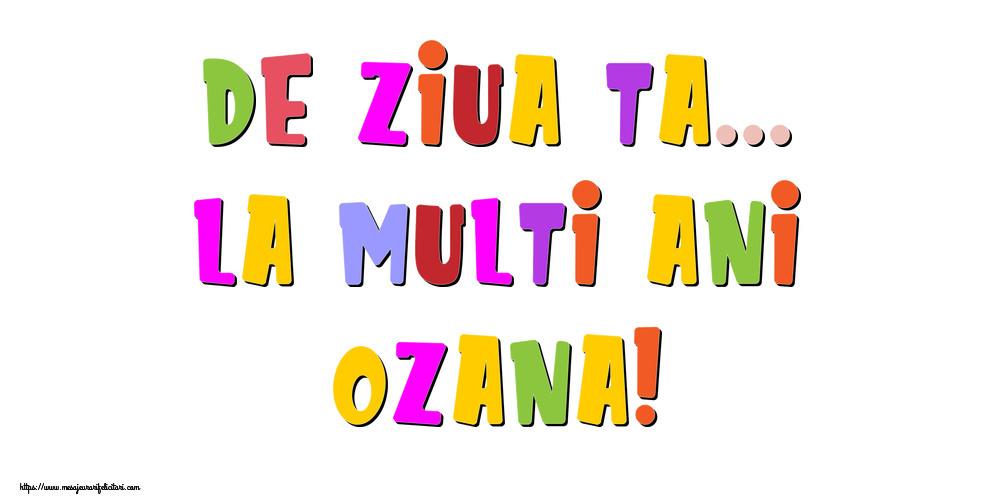 Felicitari de la multi ani - De ziua ta... La multi ani, Ozana!