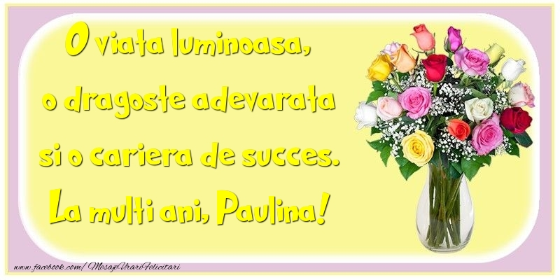 Felicitari de la multi ani - O viata luminoasa, o dragoste adevarata si o cariera de succes. Paulina