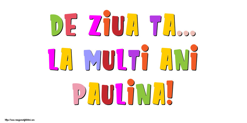 Felicitari de la multi ani - De ziua ta... La multi ani, Paulina!