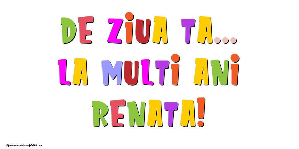 Felicitari de la multi ani - De ziua ta... La multi ani, Renata!