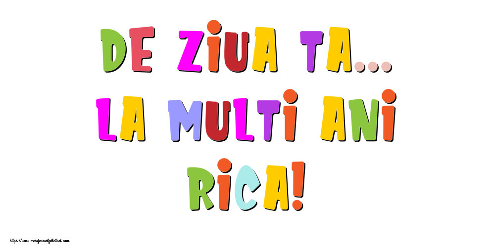 Felicitari de la multi ani - De ziua ta... La multi ani, Rica!