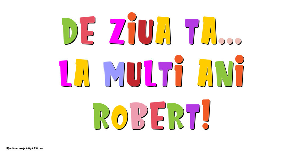 Felicitari de la multi ani - De ziua ta... La multi ani, Robert!