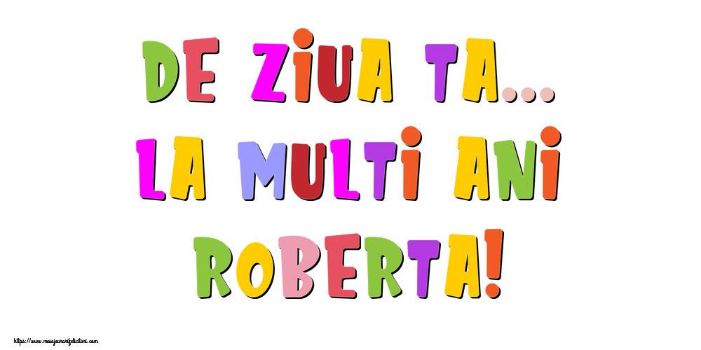 Felicitari de la multi ani - De ziua ta... La multi ani, Roberta!