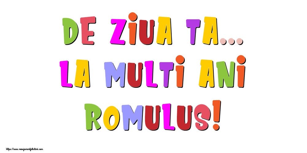 Felicitari de la multi ani - De ziua ta... La multi ani, Romulus!