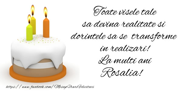 Felicitari de la multi ani - Toate visele tale sa devina realitate si dorintele sa se transforme  in realizari! La multi ani Rosalia!