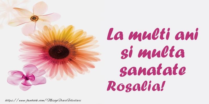 Felicitari de la multi ani - La multi ani si multa sanatate Rosalia!