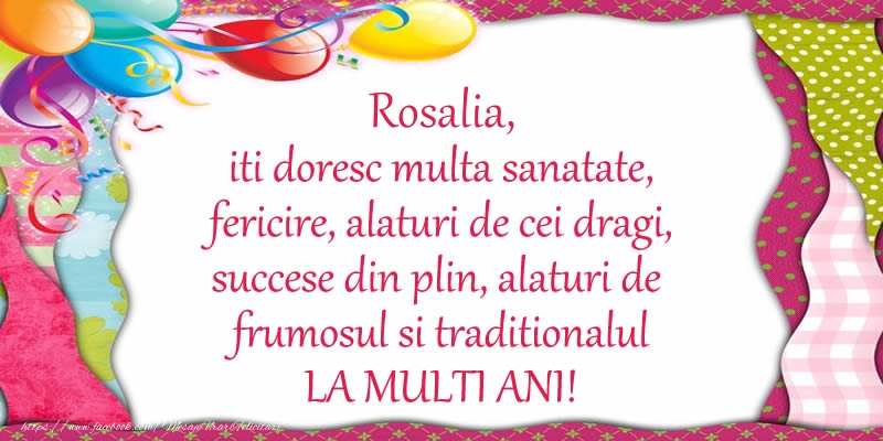 Felicitari de la multi ani - Rosalia iti doresc multa sanatate, fericire, alaturi de cei dragi, succese din plin, alaturi de frumosul si traditionalul LA MULTI ANI!