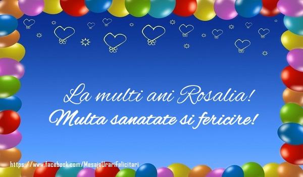 Felicitari de la multi ani - La multi ani Rosalia! Multa sanatate si fericire!