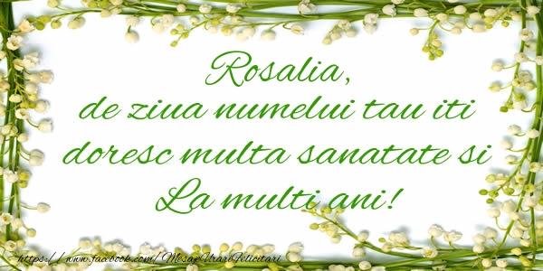 Felicitari de la multi ani - Rosalia de ziua numelui tau iti doresc multa sanatate si La multi ani!