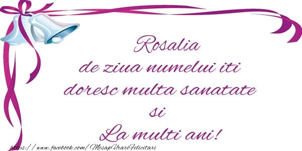 Felicitari de la multi ani - Rosalia de ziua numelui iti doresc multa sanatate si La multi ani!