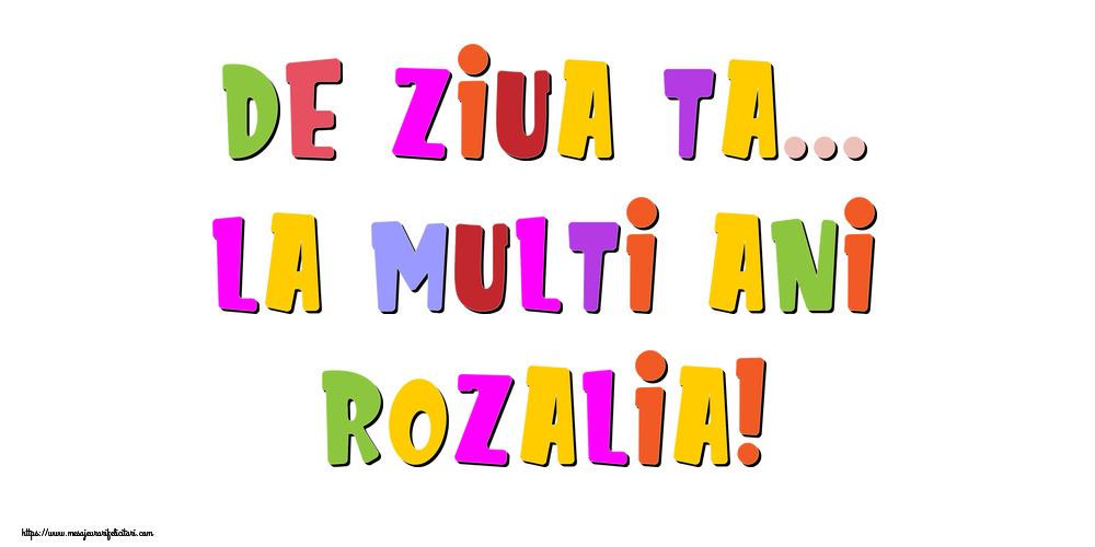 Felicitari de la multi ani - De ziua ta... La multi ani, Rozalia!
