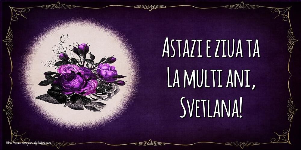 Felicitari de la multi ani - Astazi e ziua ta La multi ani, Svetlana!