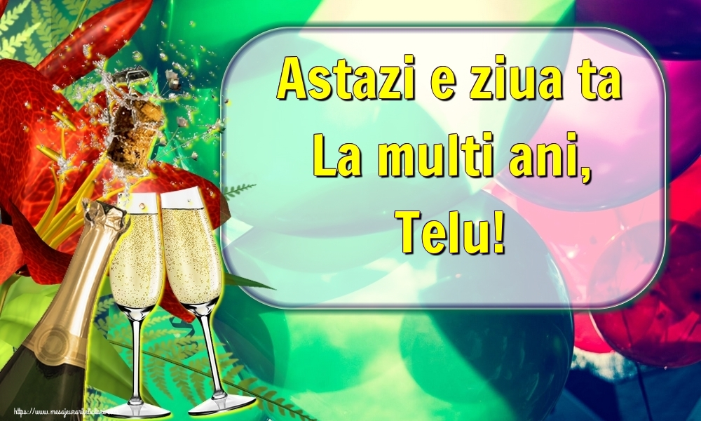 Felicitari de la multi ani - Astazi e ziua ta La multi ani, Telu!