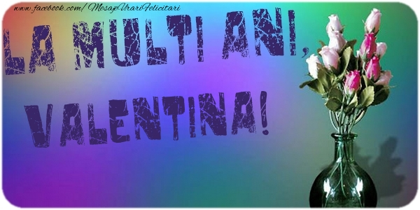 Felicitari de la multi ani - La multi ani, Valentina