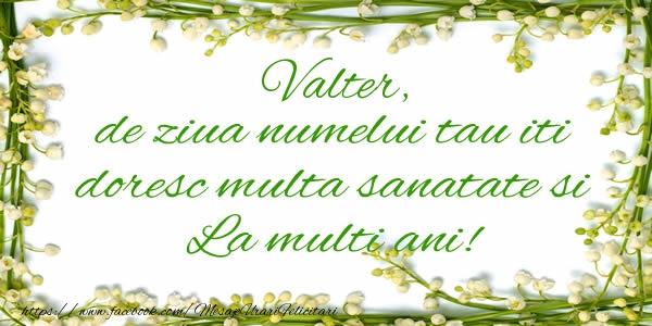 Felicitari de la multi ani - Valter de ziua numelui tau iti doresc multa sanatate si La multi ani!