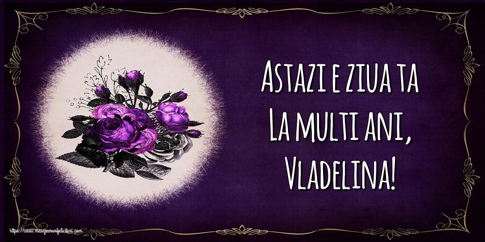 Felicitari de la multi ani - Astazi e ziua ta La multi ani, Vladelina!