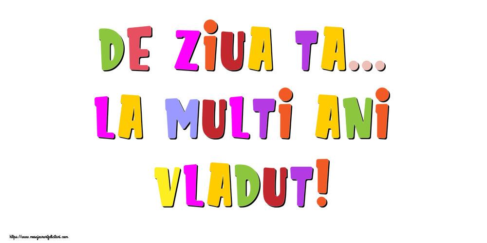 Felicitari de la multi ani - De ziua ta... La multi ani, Vladut!