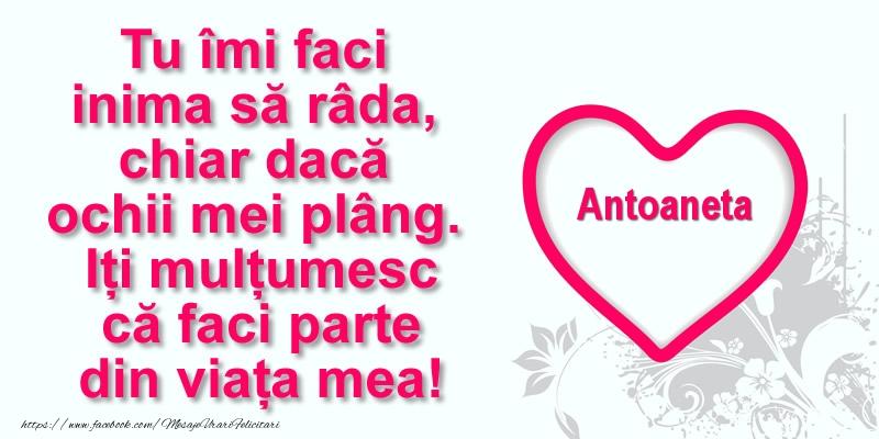 Felicitari de multumire - Pentru Antoaneta: Tu îmi faci  inima să râda, chiar dacă  ochii mei plâng. Iți mulțumesc că faci parte din viața mea!