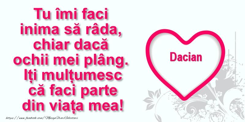 Felicitari de multumire - Pentru Dacian: Tu îmi faci  inima să râda, chiar dacă  ochii mei plâng. Iți mulțumesc că faci parte din viața mea!
