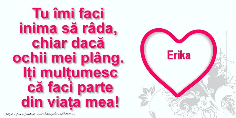 Felicitari de multumire - Pentru Erika: Tu îmi faci  inima să râda, chiar dacă  ochii mei plâng. Iți mulțumesc că faci parte din viața mea!