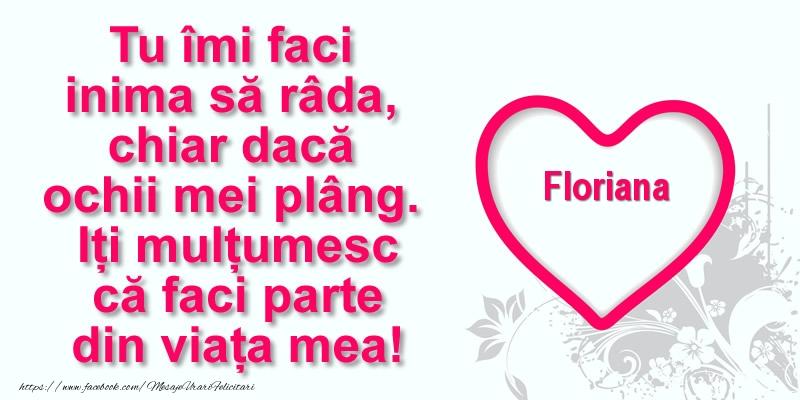 Felicitari de multumire - Pentru Floriana: Tu îmi faci  inima să râda, chiar dacă  ochii mei plâng. Iți mulțumesc că faci parte din viața mea!