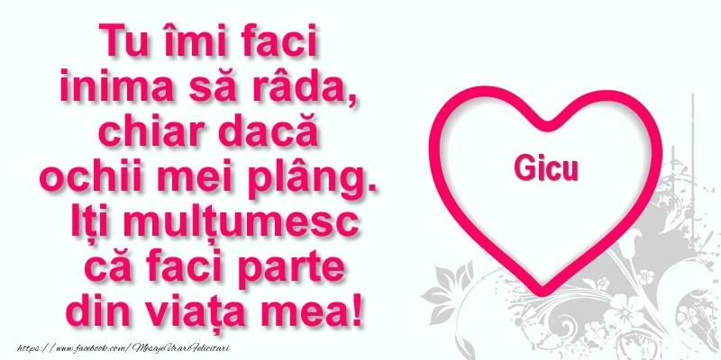 Felicitari de multumire - Pentru Gicu: Tu îmi faci  inima să râda, chiar dacă  ochii mei plâng. Iți mulțumesc că faci parte din viața mea!