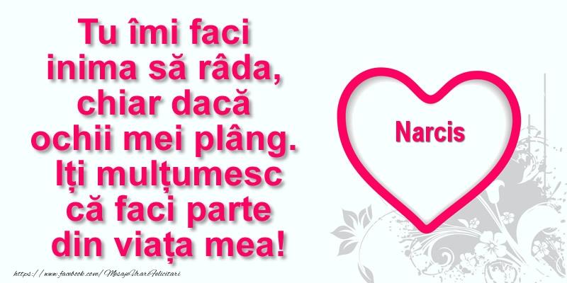 Felicitari de multumire - Pentru Narcis: Tu îmi faci  inima să râda, chiar dacă  ochii mei plâng. Iți mulțumesc că faci parte din viața mea!