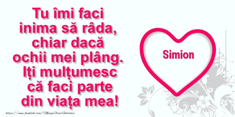 Felicitari de multumire - Pentru Simion: Tu îmi faci  inima să râda, chiar dacă  ochii mei plâng. Iți mulțumesc că faci parte din viața mea!